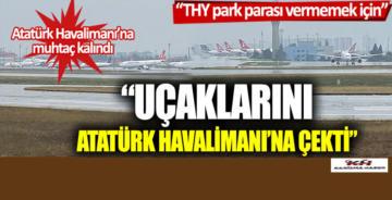 """""""THY, park parası vermemek için uçaklarını Atatürk Havalimanı'na çekti"""""""