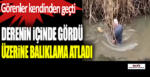 Amasya'da derenin içinde gördüğüne inanamadı balıklama atladı…!