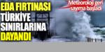 EDA Fırtınası Türkiye sınırlarına dayandı. Geri sayım başladı…!
