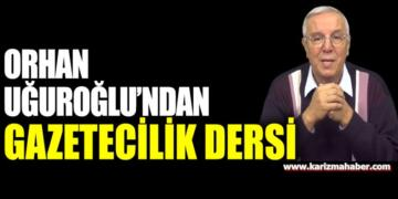 Orhan Uğuroğlu'ndan malum gazetecilere gazetecilik dersi…!