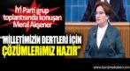 Meral Akşener İYİ Parti grup toplantısında konuştu.