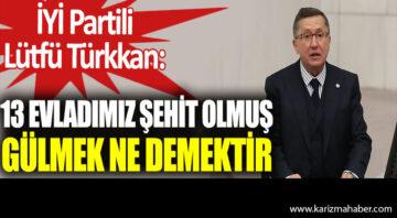 İYİ Partili Lütfü Türkkan: 13 evladımız şehit olmuş gülmek ne demek