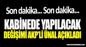 Kabinede yapılacak değişimi AKP'li Ünal açıkladı