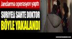 Kürtaj yapan Suriyeli sahte doktor Jandarma operasyonunda yakalandı