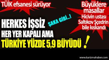 Herkes işsiz her yer kapalı ama Türkiye yüzde 5,9 büyüdü….!