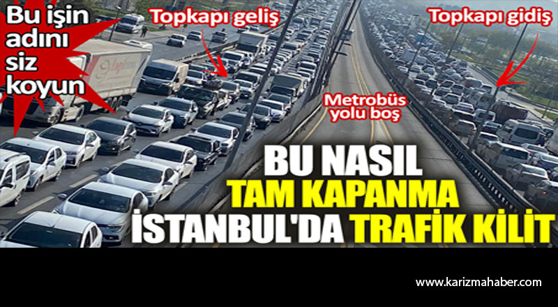 Bu nasıl tam kapanma. İstanbul'da trafik kilit