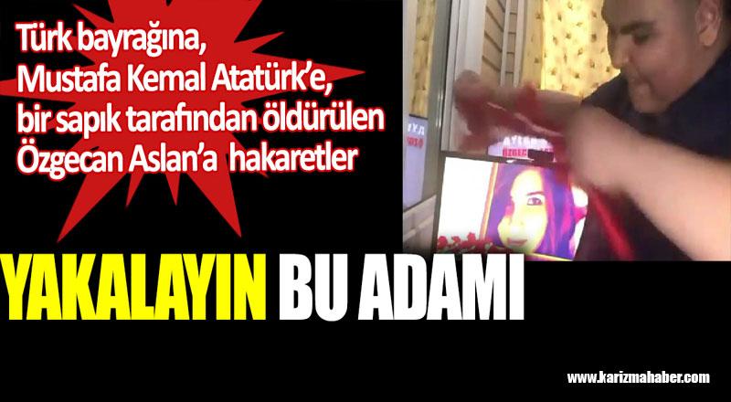 Türk bayrağına, Atatürk'e, öldürülen Özgecan Aslan'a hakaretler.
