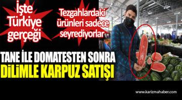 Tane ile domatesten sonra dilimle karpuz satışı. İşte Türkiye gerçeği.