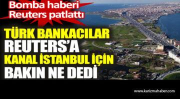 Türk bankacılar Reuters'a Kanal İstanbul için bakın ne dedi.