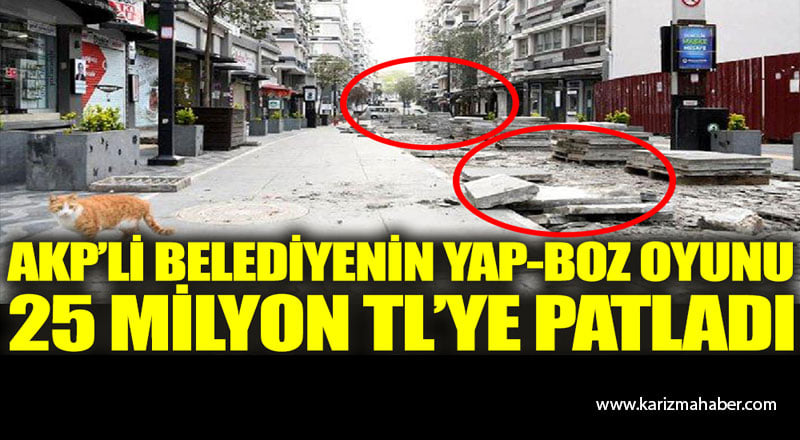 AK Parti'li belediyenin yap-boz oyunu 25 milyon TL'ye patladı