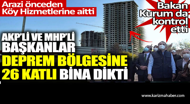 AKP'li ve MHP'li Başkanlar deprem bölgesine 26 katlı bina dikti.
