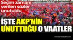 İşte AKP'nin unuttuğu o vaatler. Seçim zamanı verilen sözler unutuldu