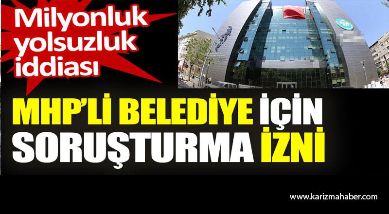 MHP'li belediye için soruşturma izni. Milyonluk yolsuzluk iddiası