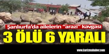 Şanlıurfa'da ailelerin arazi kavgası: 3 ölü 6 yaralı
