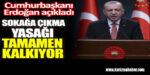 Cumhurbaşkanı Erdoğan açıkladı. Sokağa çıkma yasağı tamamen kalkıyor