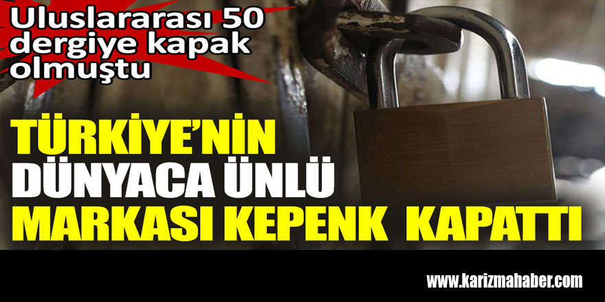 Türkiye'nin dünyaca ünlü markası kepenk kapattı