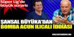 Şansal Büyüka'dan Süper Lig için bomba Acun Ilıcalı iddiası