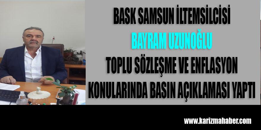 BASK SAMSUN İL TEMSİLCİSİ BAYRAM UZUNOĞLU'NUN BASIN AÇIKLAMASI