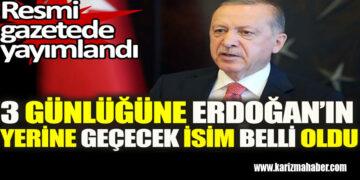 3 günlüğüne Erdoğan'ın yerine geçecek isim belli oldu