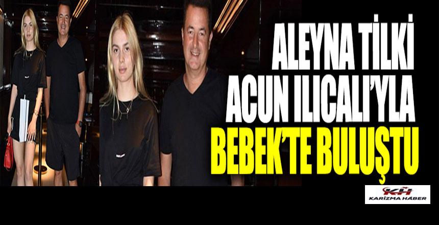 Aleyna Tilki, Acun Ilıcalı'yla Bebek'te buluştu