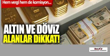 Döviz ve altın alanlar dikkat! Hem vergi hem komisyon…