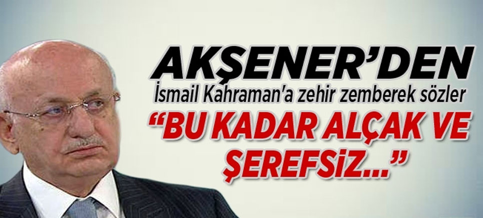 """Akşener'den İsmail Kahraman'a """"Bu kadar alçak ve şerefsiz…"""""""