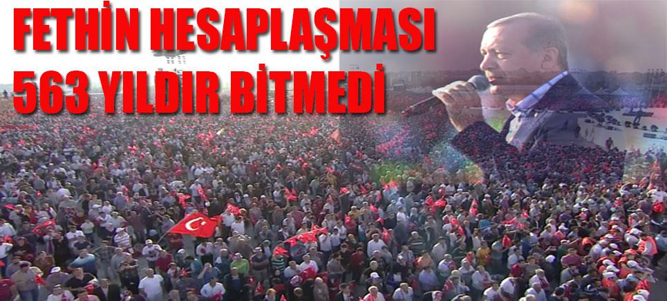 Cumhurbaşkanı Erdoğan: Fethin hesaplaşması 563 yıldır bitmedi