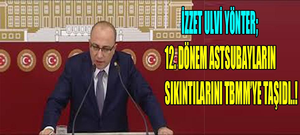 MHP İstanbul Milletvekili İzzet Ulvi Yönter, 12. Dönem Astsubay Kursiyerlerinin sıkıntılarını TBMM'ye taşıdı.