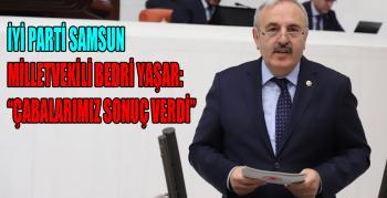 İyi Parti Samsun Milletvekili Bedri Yaşar, Çabalarımız Sonuç Verdi