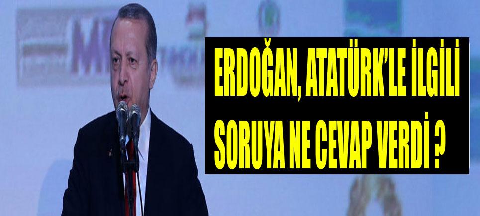 Erdoğan, Atatürk'le ilgili skandal sözlere ne cevap verdi?