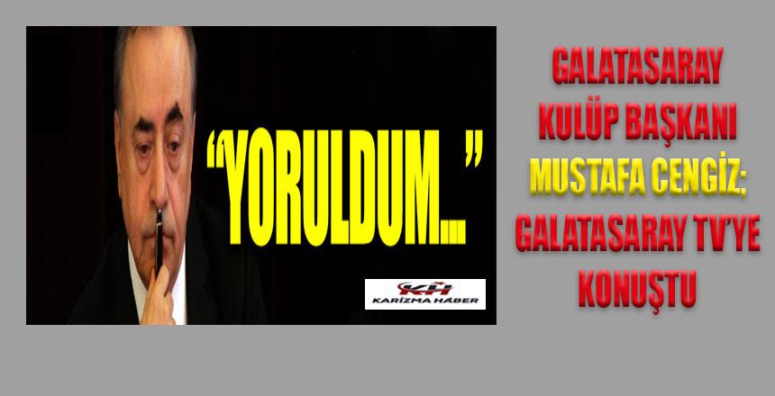 Mustafa Cengiz: 'Yoruldum'