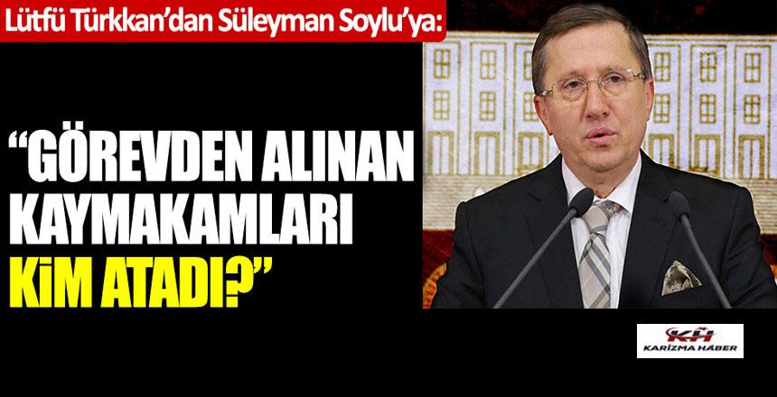 """Lütfü Türkkan, Soylu'ya:""""Görevden alınan kaymakamları kim atadı?"""""""
