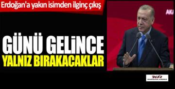 Erdoğan'a yakın isimden ilginç çıkış: Günü gelince yalnız bır…!