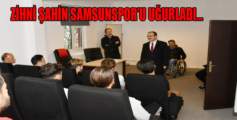 Başkan Zihni Şahin, Samsunspor'u uğurladı 'Yüreğinizi ortaya koyun ŞAMPİYON OLUN!..'
