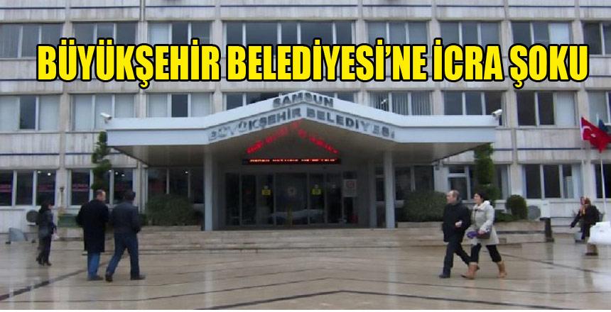 AK Parti'li Samsun Büyükşehir Belediyesi'ne icra şoku!